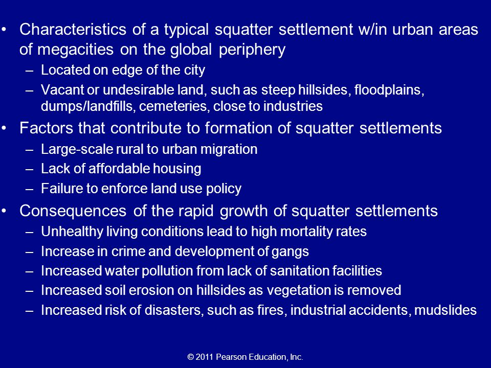 © 2011 Pearson Education, Inc. Characteristics of a typical squatter settlement w/in urban areas of megacities on the global periphery –Located on edg