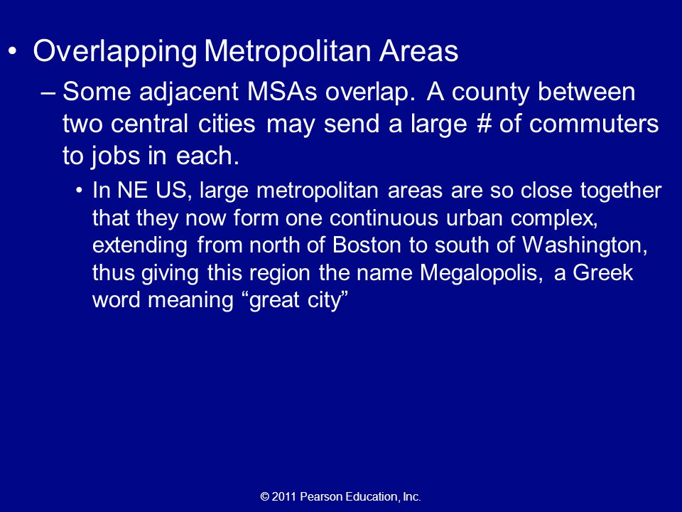 © 2011 Pearson Education, Inc. Overlapping Metropolitan Areas –Some adjacent MSAs overlap. A county between two central cities may send a large # of c