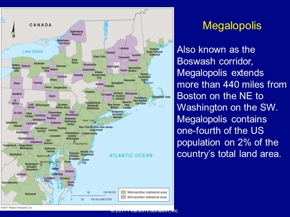 © 2011 Pearson Education, Inc. Megalopolis Also known as the Boswash corridor, Megalopolis extends more than 440 miles from Boston on the NE to Washin