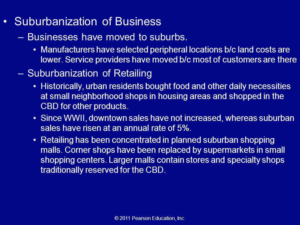 © 2011 Pearson Education, Inc. Suburbanization of Business –Businesses have moved to suburbs. Manufacturers have selected peripheral locations b/c lan