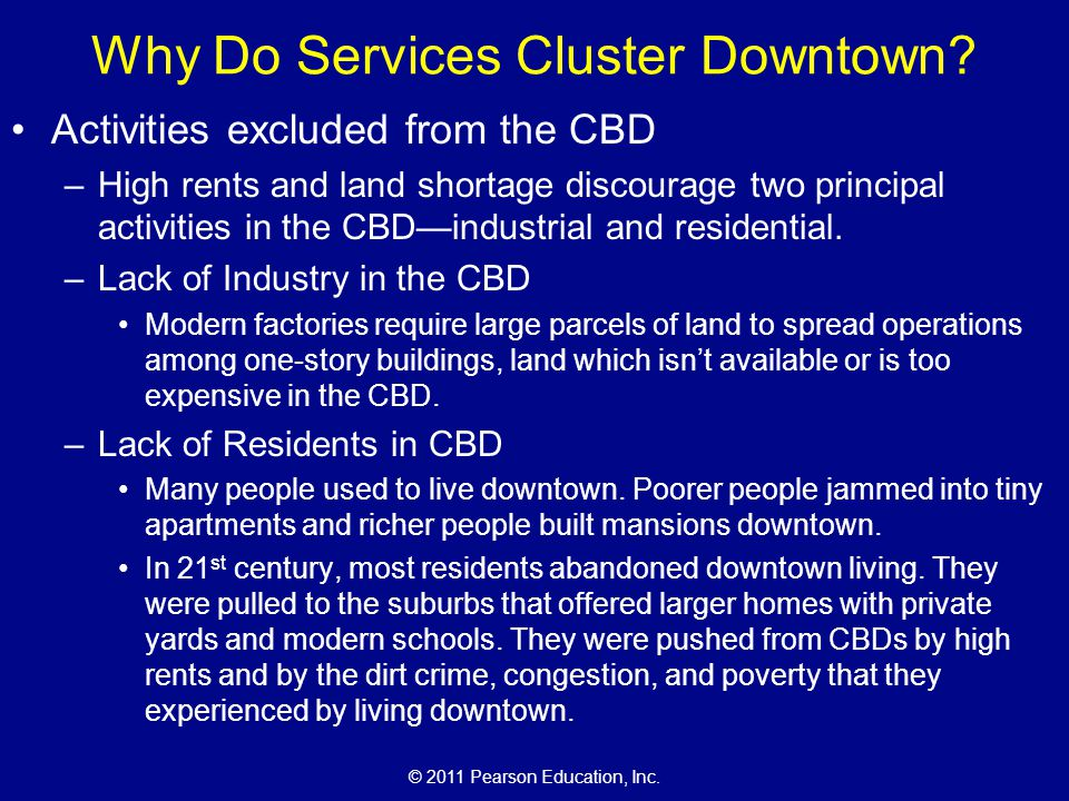 © 2011 Pearson Education, Inc. Why Do Services Cluster Downtown? Activities excluded from the CBD –High rents and land shortage discourage two princip