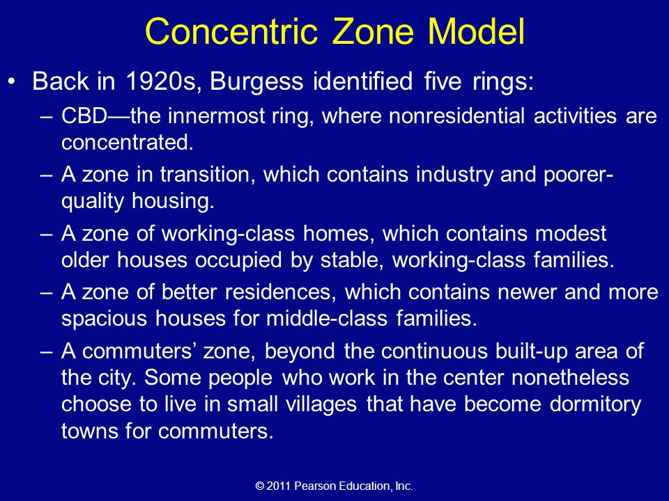 © 2011 Pearson Education, Inc. Concentric Zone Model Back in 1920s, Burgess identified five rings: –CBD—the innermost ring, where nonresidential activ