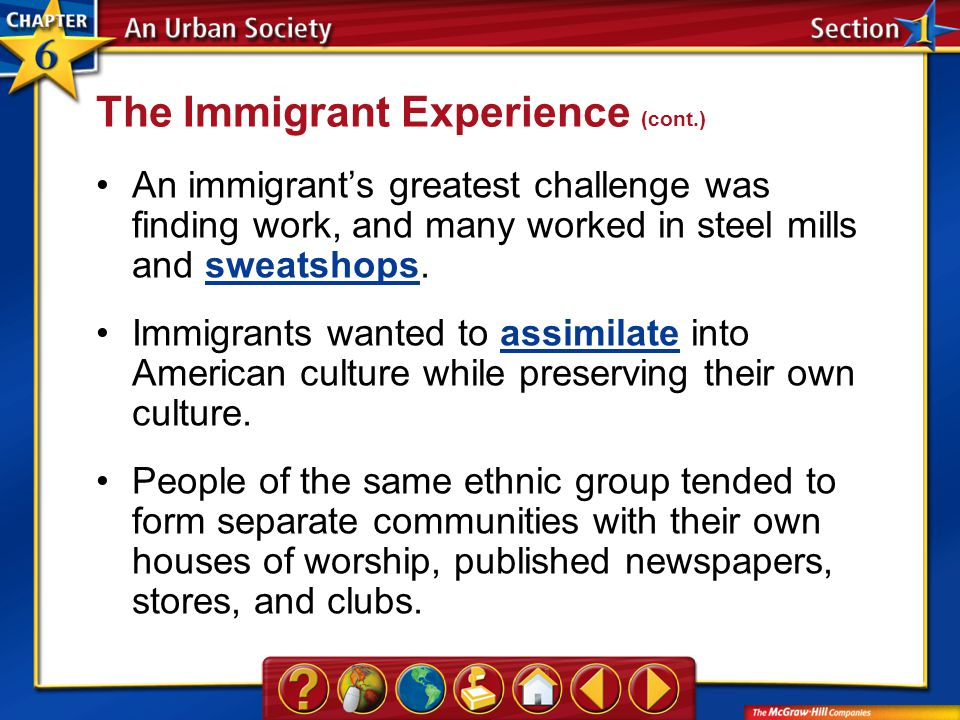Section 1 An immigrant's greatest challenge was finding work, and many worked in steel mills and sweatshops.sweatshops Immigrants wanted to assimilate