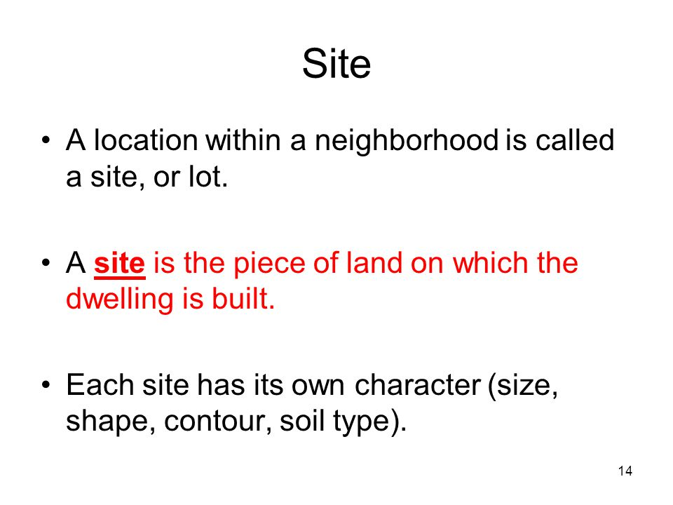 14 Site A location within a neighborhood is called a site, or lot. A site is the piece of land on which the dwelling is built. Each site has its own c