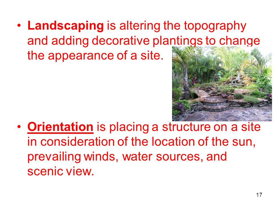 17 Landscaping is altering the topography and adding decorative plantings to change the appearance of a site. Orientation is placing a structure on a