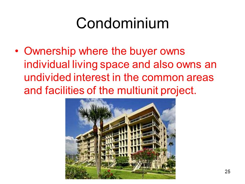 25 Condominium Ownership where the buyer owns individual living space and also owns an undivided interest in the common areas and facilities of the mu
