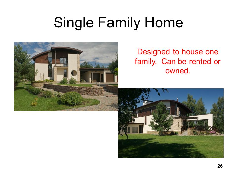 26 Single Family Home Designed to house one family. Can be rented or owned.