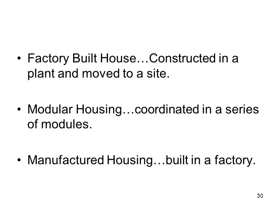 30 Factory Built House…Constructed in a plant and moved to a site. Modular Housing…coordinated in a series of modules. Manufactured Housing…built in a