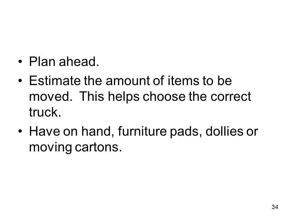 Plan ahead. Estimate the amount of items to be moved. This helps choose the correct truck. Have on hand, furniture pads, dollies or moving cartons. 34