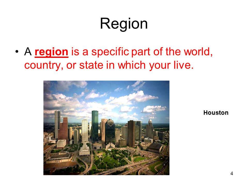 4 Region A region is a specific part of the world, country, or state in which your live. Houston