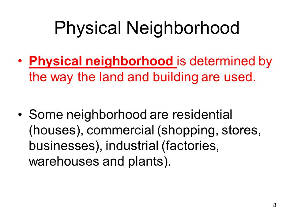 8 Physical Neighborhood Physical neighborhood is determined by the way the land and building are used. Some neighborhood are residential (houses), com