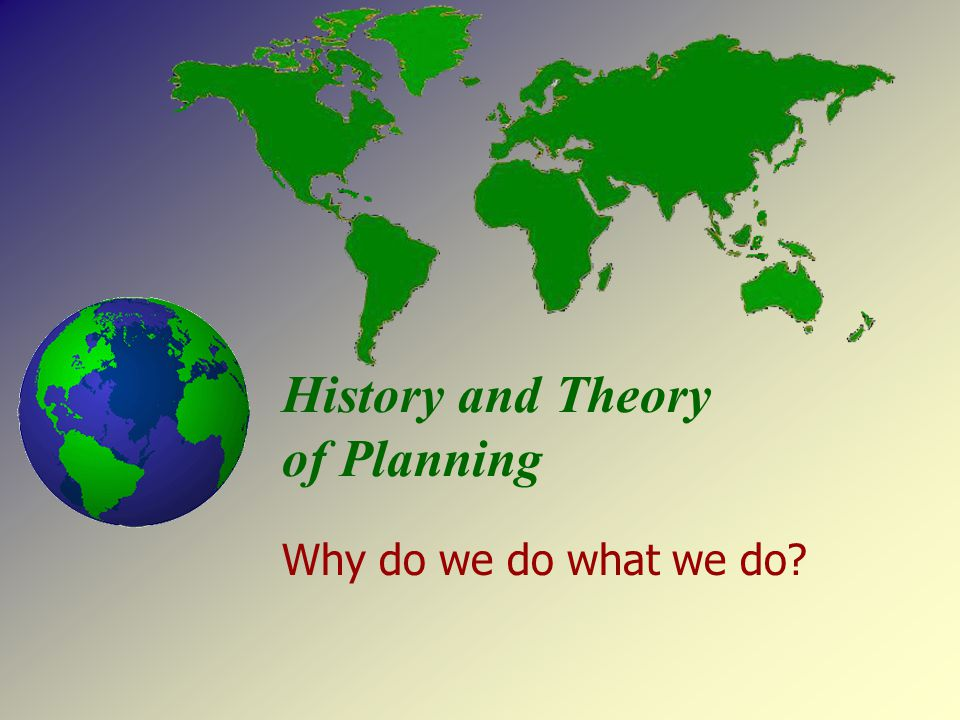History and Theory of Planning Why do we do what we do?