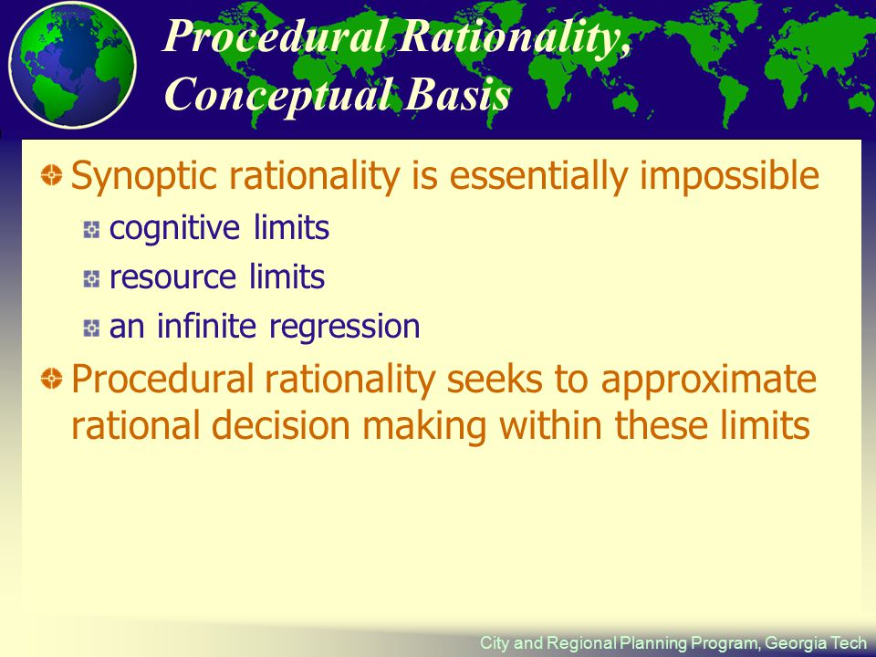 City and Regional Planning Program, Georgia Tech Procedural Rationality, Conceptual Basis Synoptic rationality is essentially impossible cognitive limits resource limits an infinite regression Procedural rationality seeks to approximate rational decision making within these limits