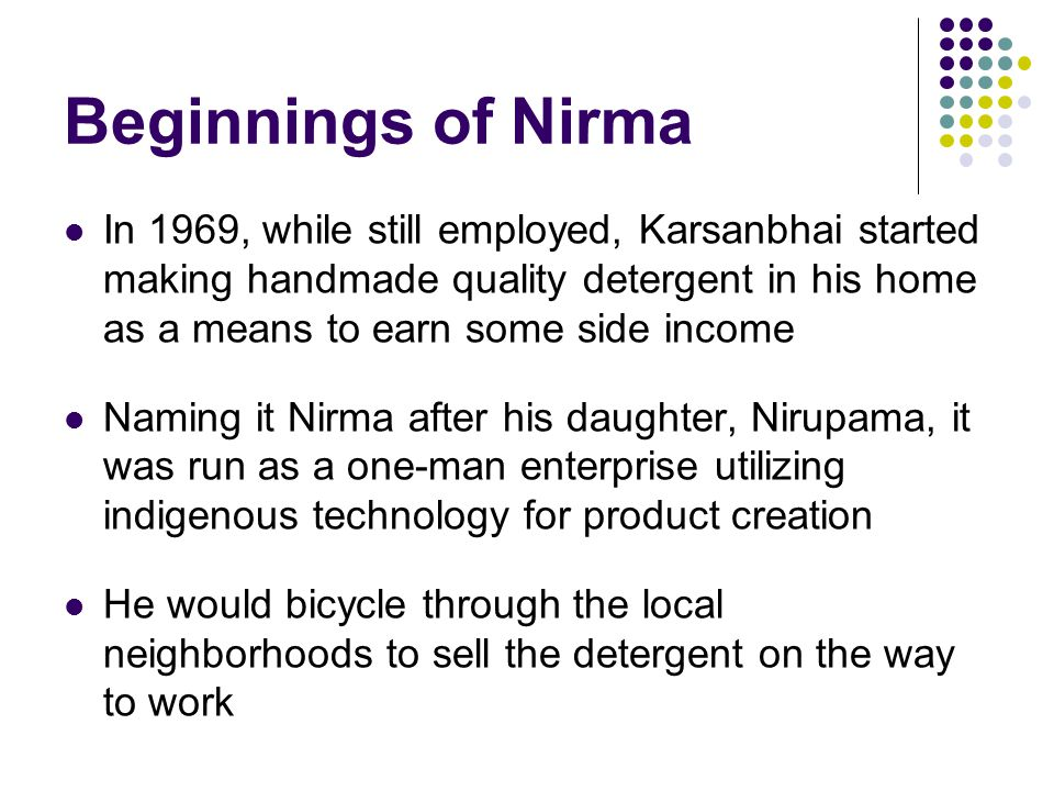 Beginnings of Nirma In 1969, while still employed, Karsanbhai started making handmade quality detergent in his home as a means to earn some side income Naming it Nirma after his daughter, Nirupama, it was run as a one-man enterprise utilizing indigenous technology for product creation He would bicycle through the local neighborhoods to sell the detergent on the way to work