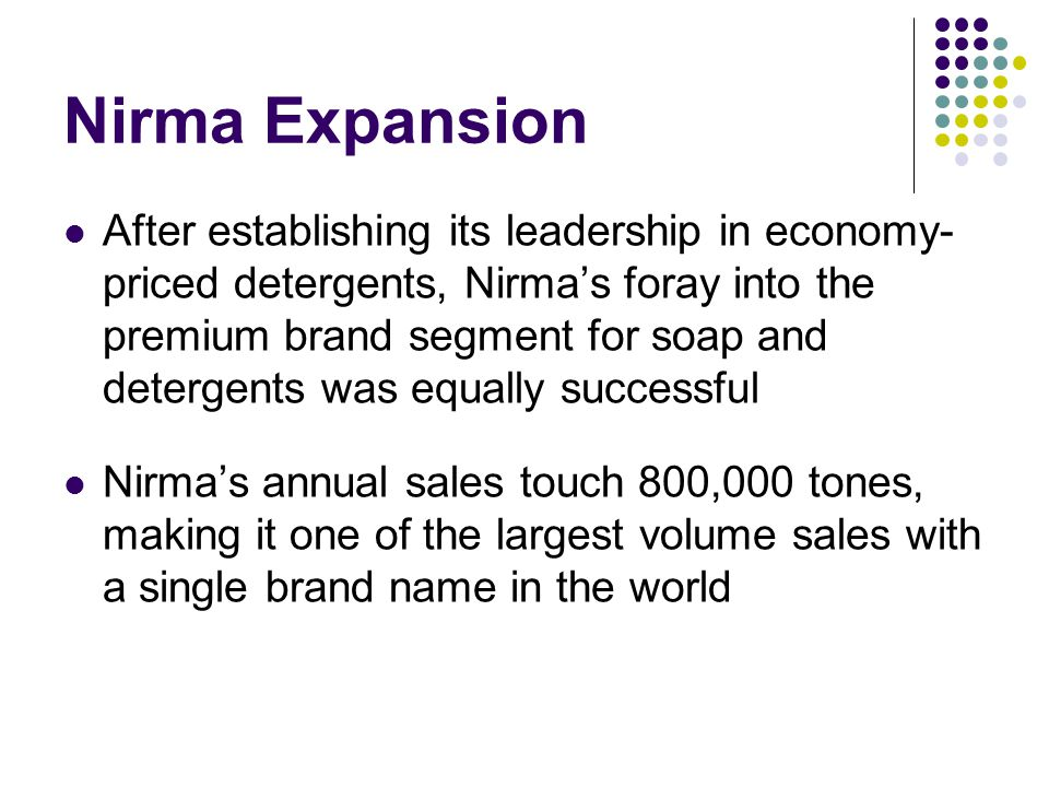 Nirma Expansion After establishing its leadership in economy- priced detergents, Nirma's foray into the premium brand segment for soap and detergents was equally successful Nirma's annual sales touch 800,000 tones, making it one of the largest volume sales with a single brand name in the world