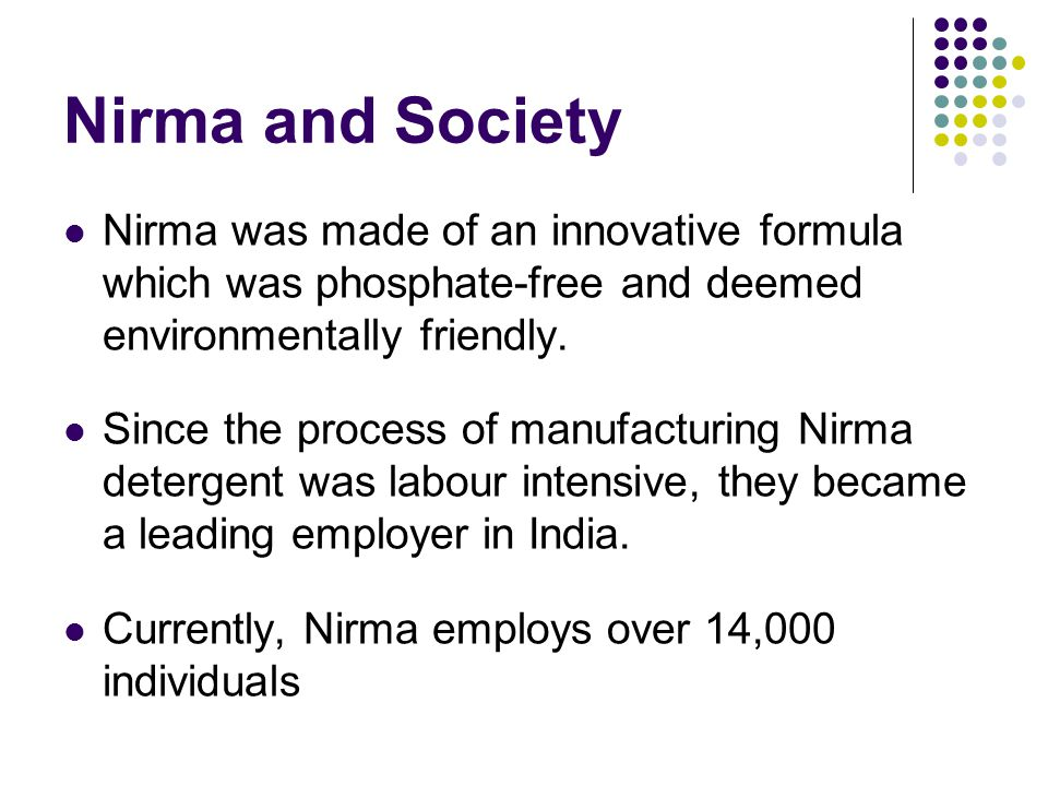 Nirma and Society Nirma was made of an innovative formula which was phosphate-free and deemed environmentally friendly.