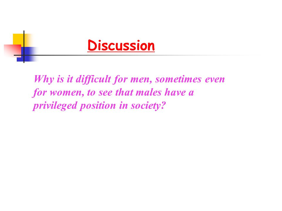 Discussion Why is it difficult for men, sometimes even for women, to see that males have a privileged position in society?