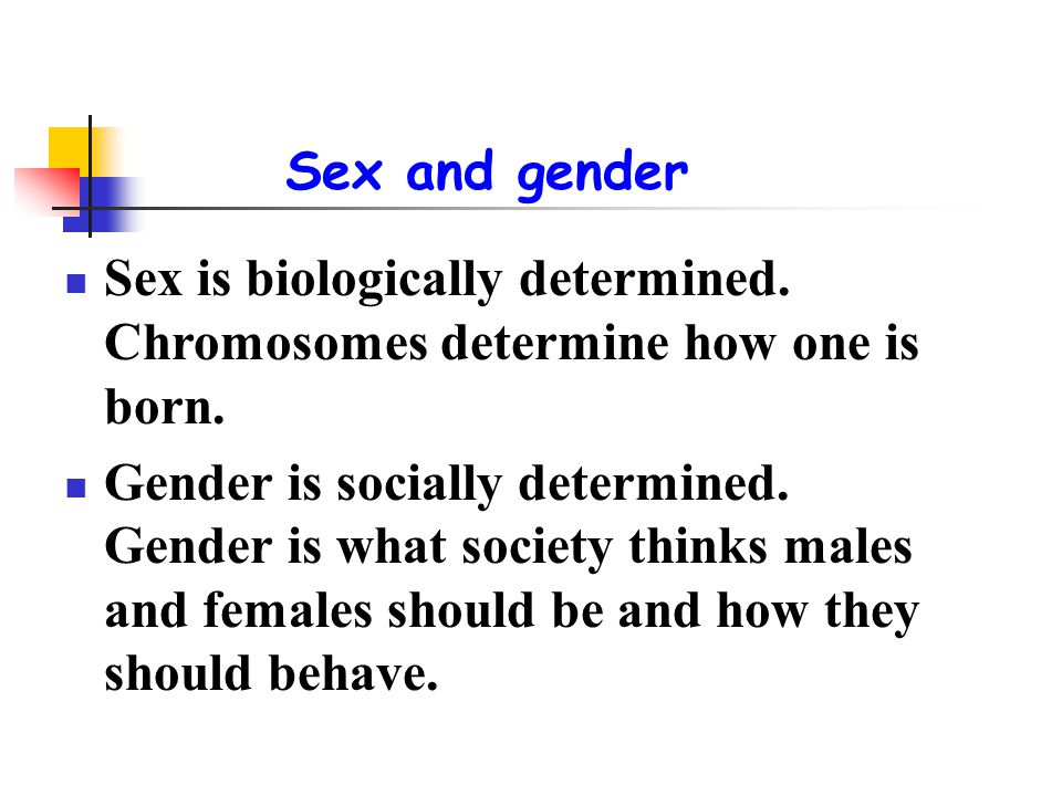 Sex and gender Sex is biologically determined. Chromosomes determine how one is born. Gender is socially determined. Gender is what society thinks mal