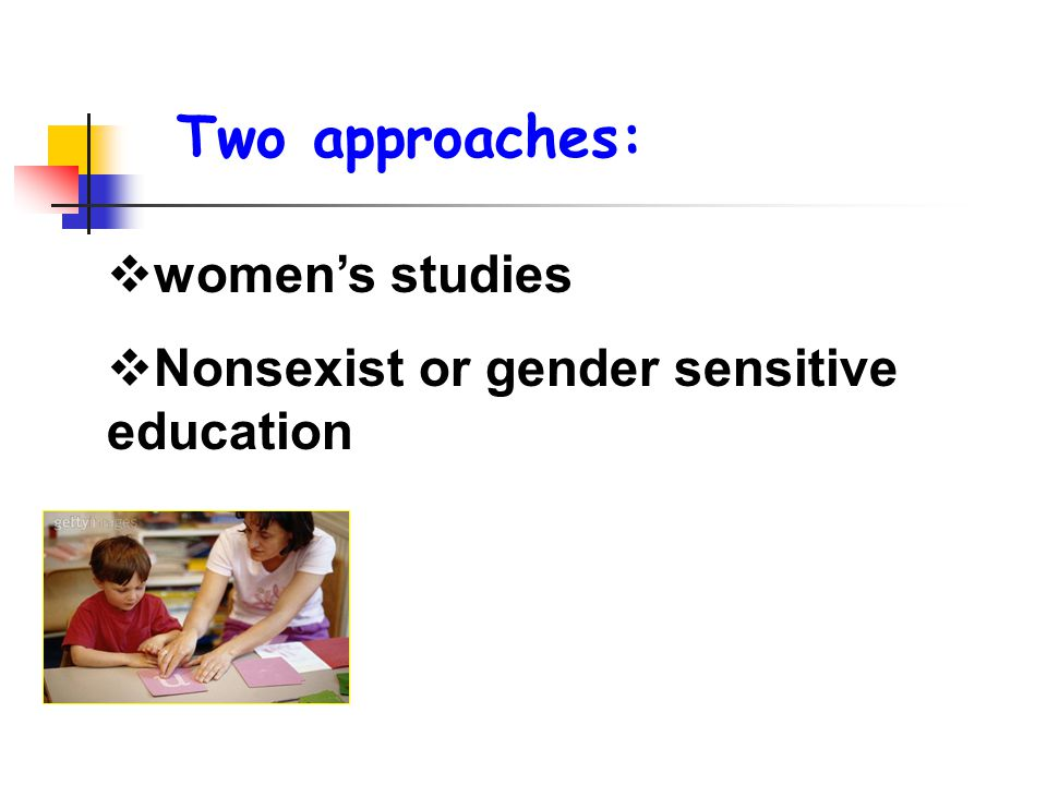  women's studies  Nonsexist or gender sensitive education Two approaches:
