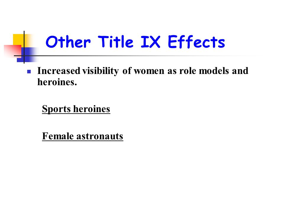 Other Title IX Effects Increased visibility of women as role models and heroines. Sports heroines Female astronauts
