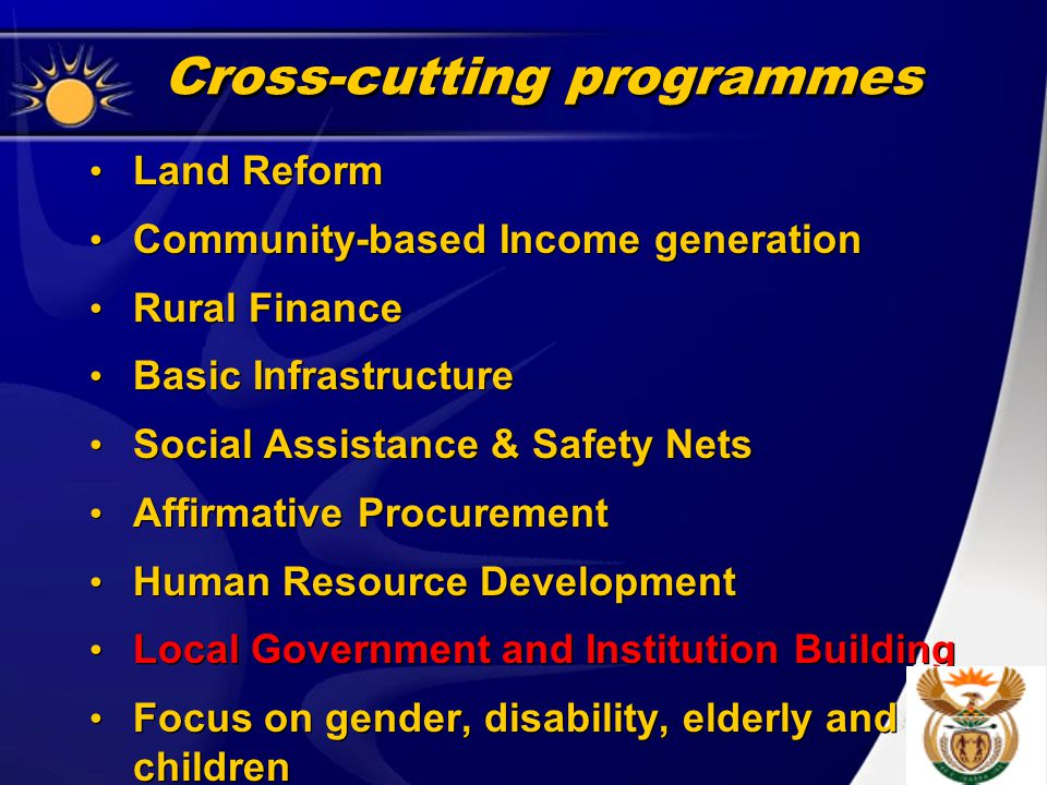 Cross-cutting programmes Land Reform Community-based Income generation Rural Finance Basic Infrastructure Social Assistance & Safety Nets Affirmative Procurement Human Resource Development Local Government and Institution Building Focus on gender, disability, elderly and children Land Reform Community-based Income generation Rural Finance Basic Infrastructure Social Assistance & Safety Nets Affirmative Procurement Human Resource Development Local Government and Institution Building Focus on gender, disability, elderly and children