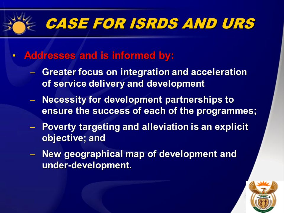 CASE FOR ISRDS AND URS Addresses and is informed by: – Greater focus on integration and acceleration of service delivery and development – Necessity for development partnerships to ensure the success of each of the programmes; – Poverty targeting and alleviation is an explicit objective; and – New geographical map of development and under-development.