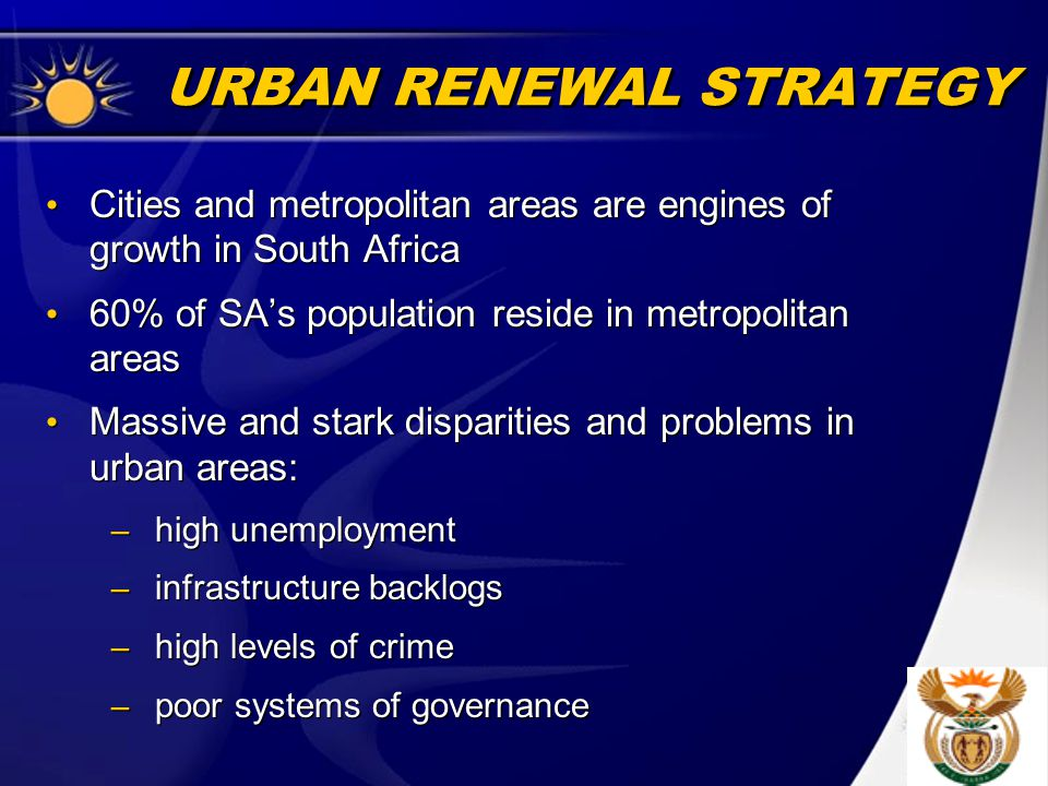 URBAN RENEWAL STRATEGY Cities and metropolitan areas are engines of growth in South Africa 60% of SA's population reside in metropolitan areas Massive and stark disparities and problems in urban areas: – high unemployment – infrastructure backlogs – high levels of crime – poor systems of governance Cities and metropolitan areas are engines of growth in South Africa 60% of SA's population reside in metropolitan areas Massive and stark disparities and problems in urban areas: – high unemployment – infrastructure backlogs – high levels of crime – poor systems of governance