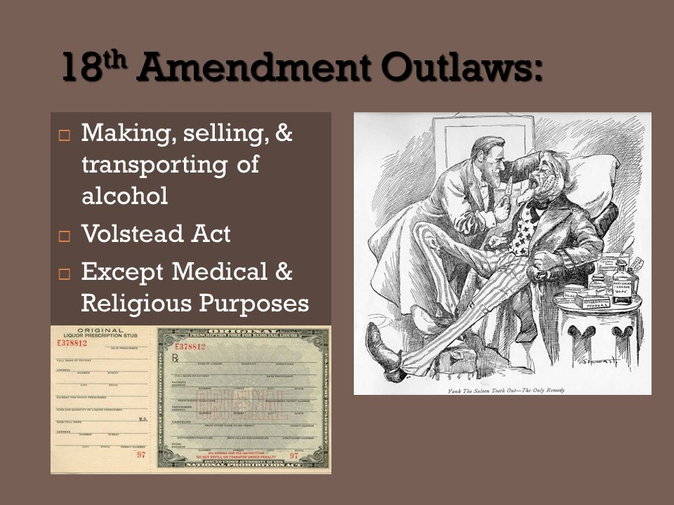 18 th Amendment Outlaws:  Making, selling, & transporting of alcohol  Volstead Act  Except Medical & Religious Purposes