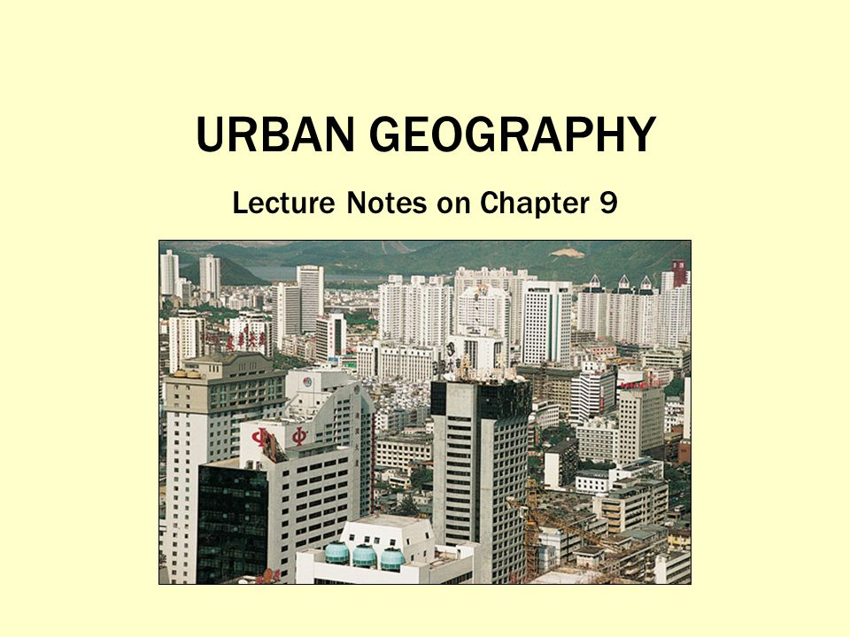URBAN GEOGRAPHY Lecture Notes on Chapter 9