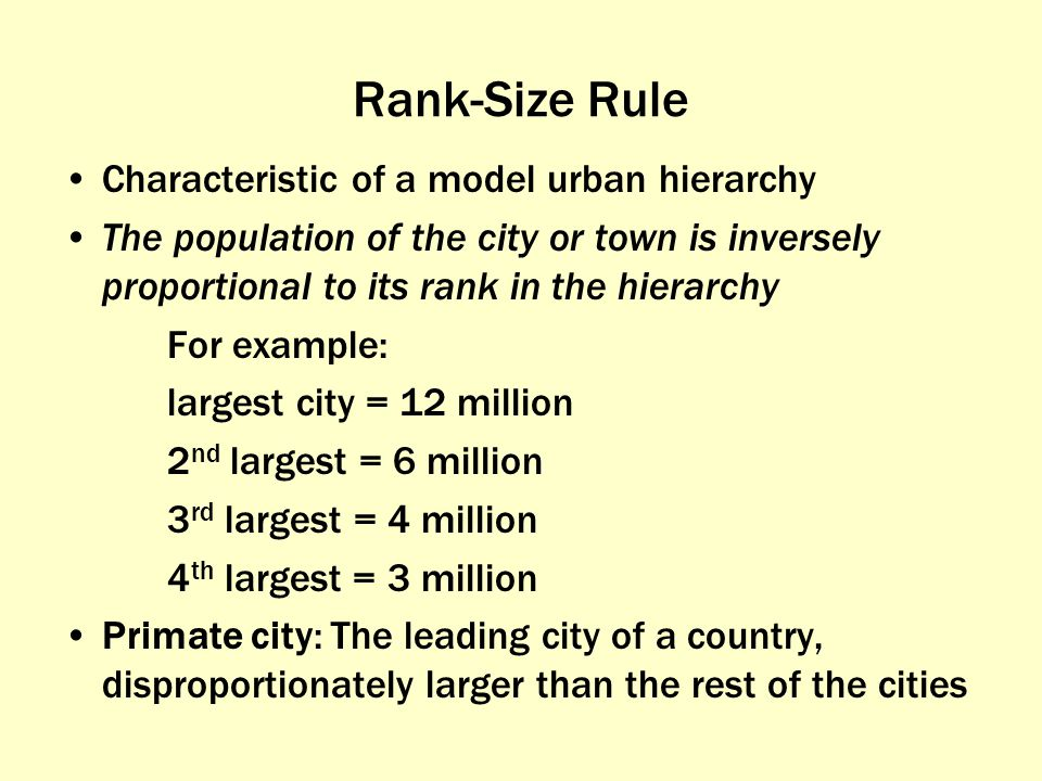 Rank-Size Rule Characteristic of a model urban hierarchy The population of the city or town is inversely proportional to its rank in the hierarchy For