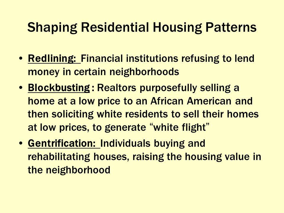 Shaping Residential Housing Patterns Redlining: Financial institutions refusing to lend money in certain neighborhoods Blockbusting : Realtors purpose