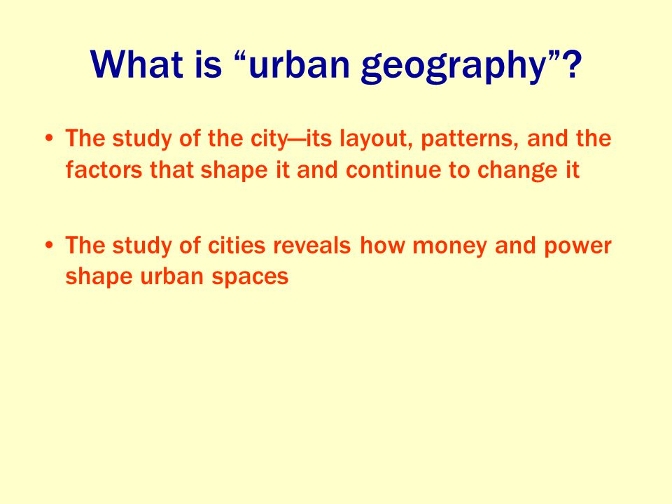 """What is """"urban geography""""? The study of the city—its layout, patterns, and the factors that shape it and continue to change it The study of cities rev"""