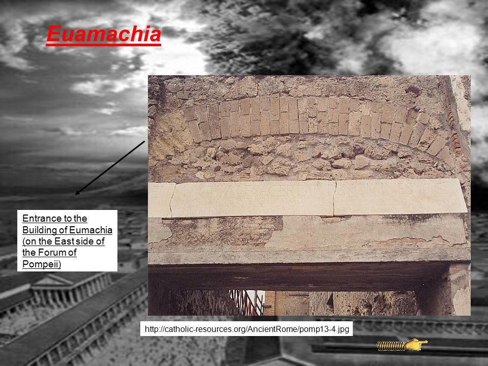 Euamachia http://catholic-resources.org/AncientRome/pomp13-4.jpg Entrance to the Building of Eumachia (on the East side of the Forum of Pompeii)