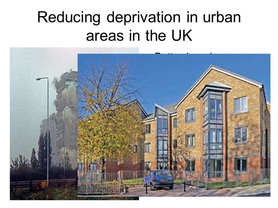Reducing deprivation in urban areas in the UK Better housing Space Green areas / parks Better infrastructure / train networks eg DLR Better lighting