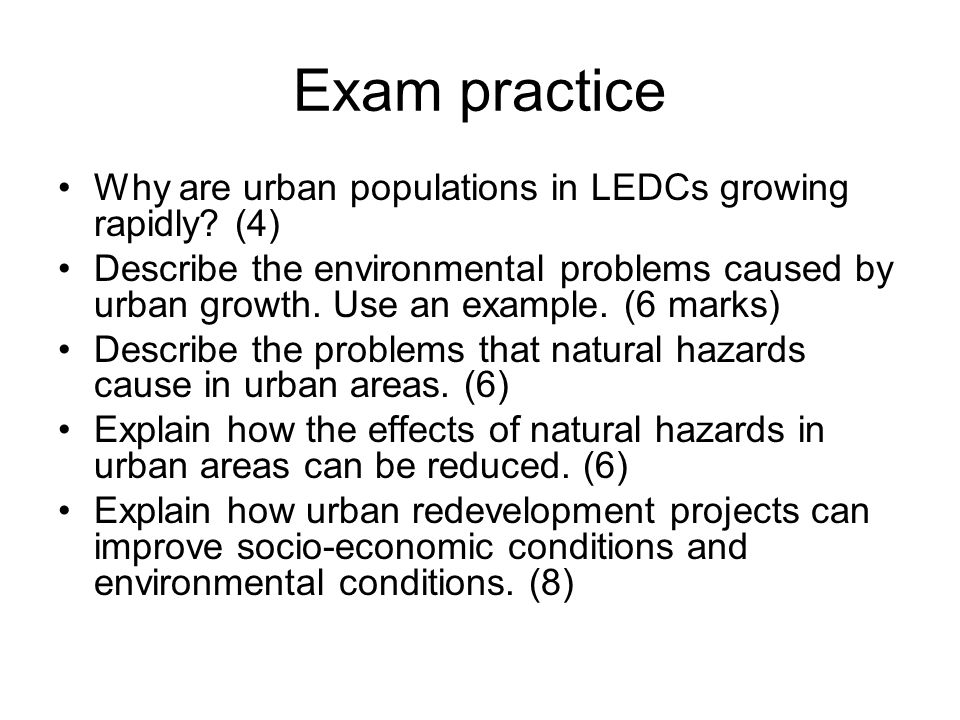 Exam practice Why are urban populations in LEDCs growing rapidly? (4) Describe the environmental problems caused by urban growth. Use an example. (6 m