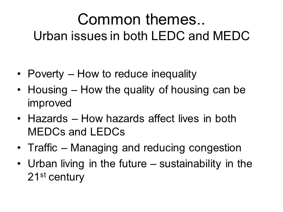 Common themes.. Urban issues in both LEDC and MEDC Poverty – How to reduce inequality Housing – How the quality of housing can be improved Hazards – H