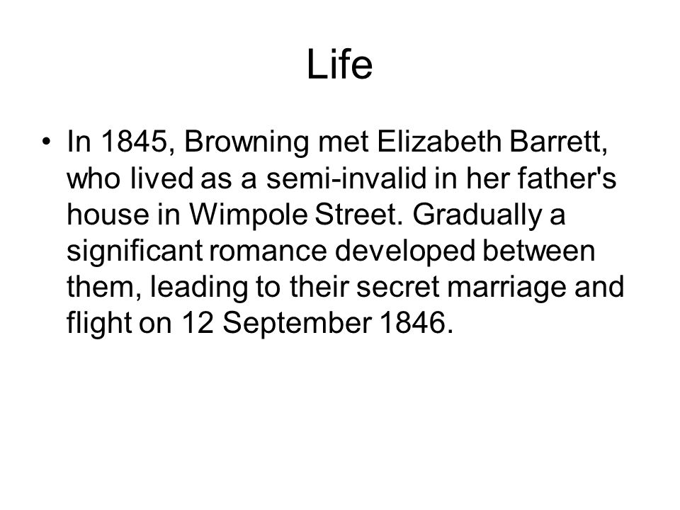 Life In 1845, Browning met Elizabeth Barrett, who lived as a semi-invalid in her father s house in Wimpole Street.