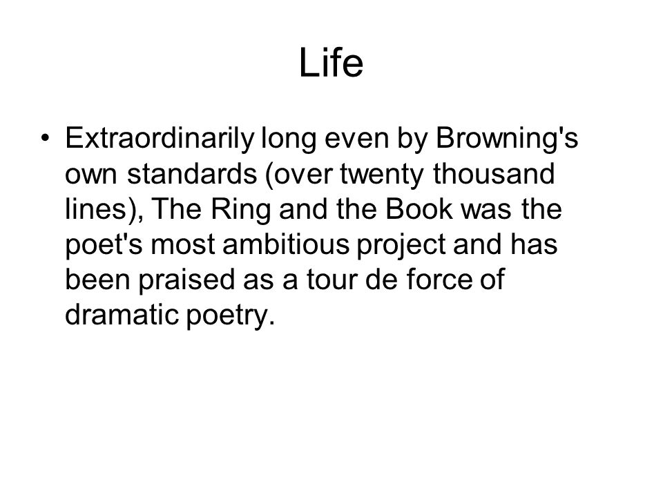 Life Extraordinarily long even by Browning s own standards (over twenty thousand lines), The Ring and the Book was the poet s most ambitious project and has been praised as a tour de force of dramatic poetry.