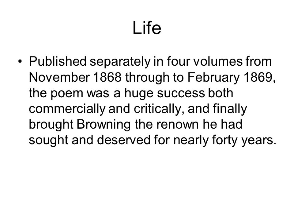 Life Published separately in four volumes from November 1868 through to February 1869, the poem was a huge success both commercially and critically, and finally brought Browning the renown he had sought and deserved for nearly forty years.