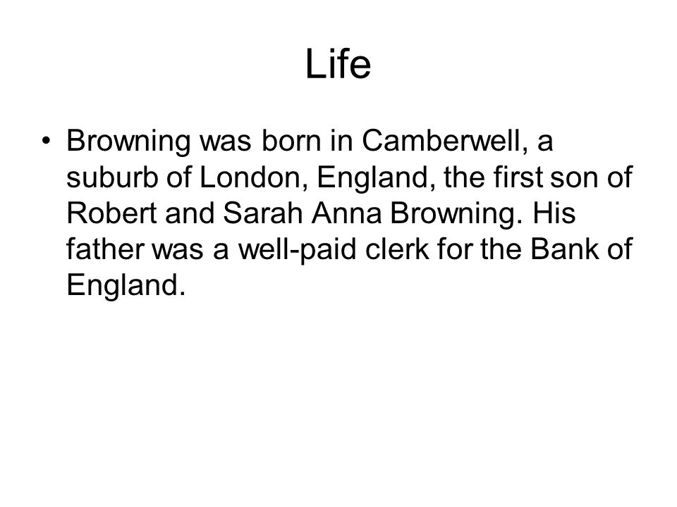 Life Browning was born in Camberwell, a suburb of London, England, the first son of Robert and Sarah Anna Browning.