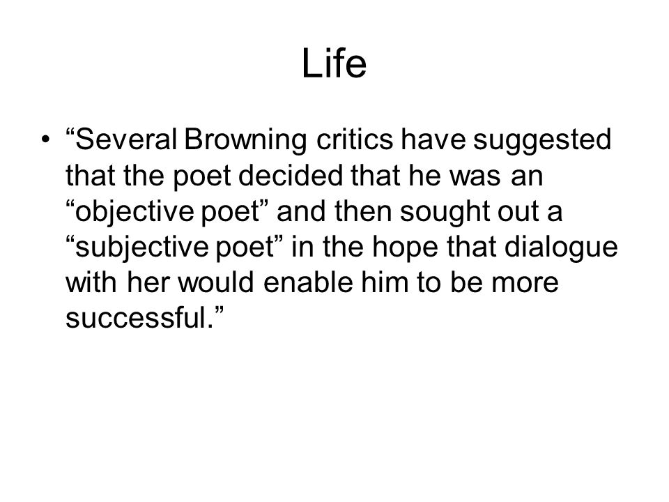 Life Several Browning critics have suggested that the poet decided that he was an objective poet and then sought out a subjective poet in the hope that dialogue with her would enable him to be more successful.