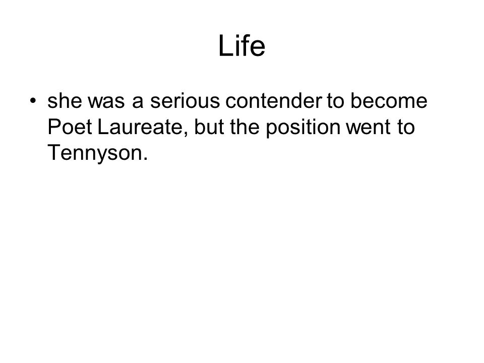 Life she was a serious contender to become Poet Laureate, but the position went to Tennyson.