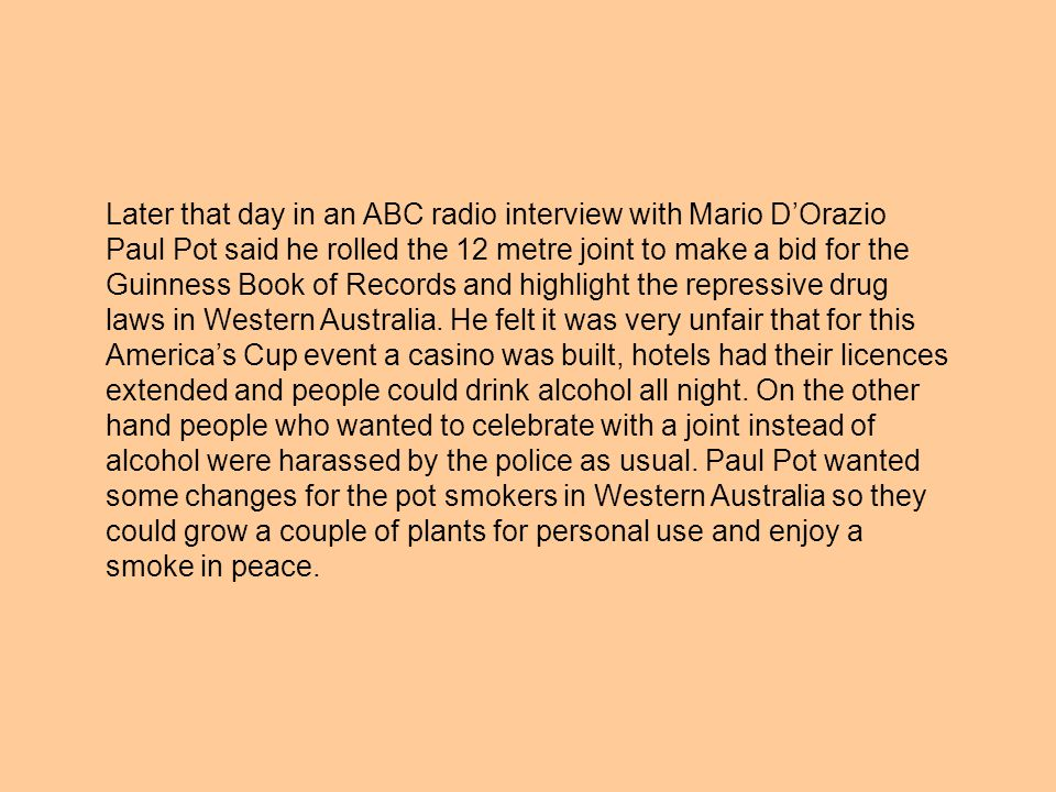 Later that day in an ABC radio interview with Mario D'Orazio Paul Pot said he rolled the 12 metre joint to make a bid for the Guinness Book of Records and highlight the repressive drug laws in Western Australia.