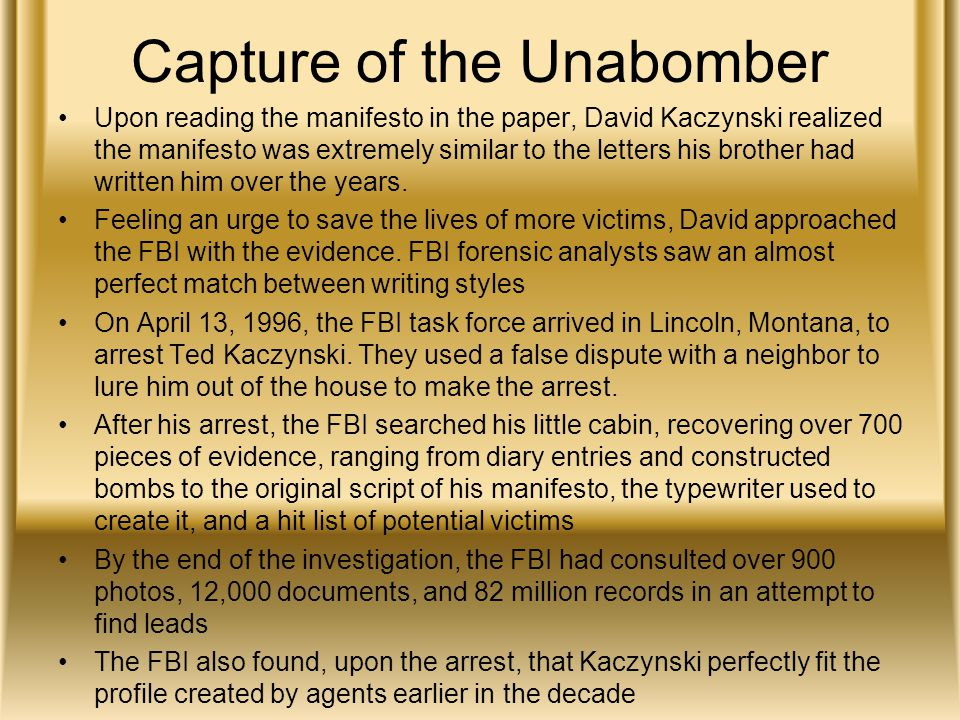 Capture of the Unabomber Upon reading the manifesto in the paper, David Kaczynski realized the manifesto was extremely similar to the letters his brother had written him over the years.