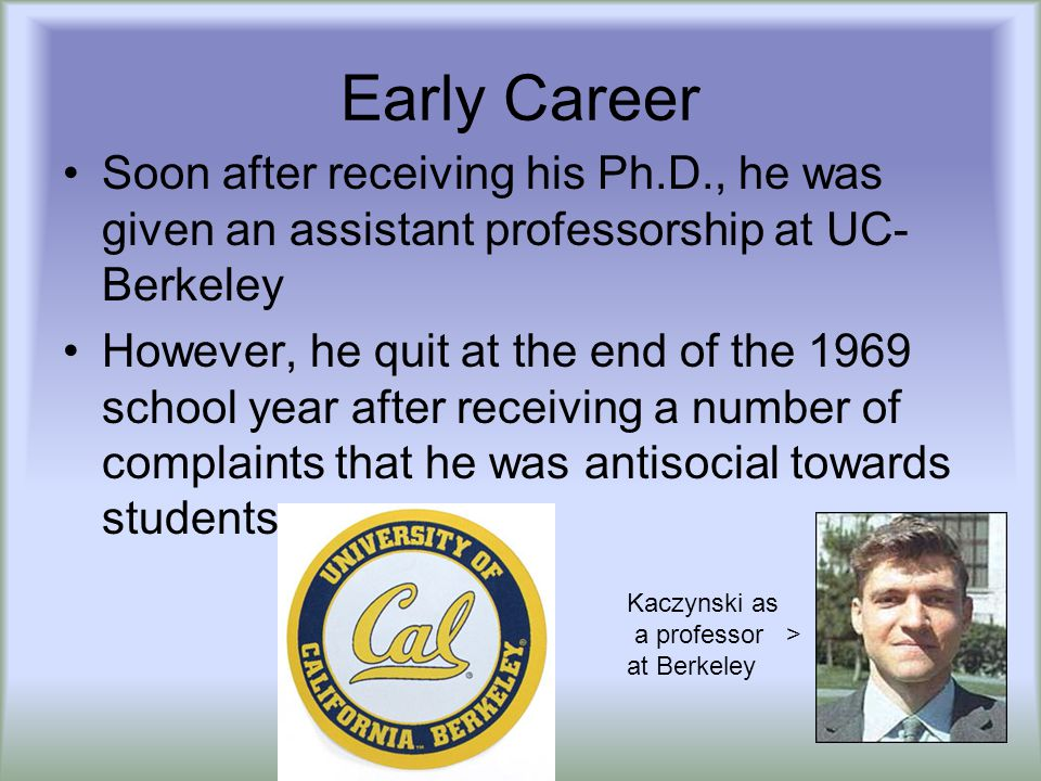Early Career Soon after receiving his Ph.D., he was given an assistant professorship at UC- Berkeley However, he quit at the end of the 1969 school year after receiving a number of complaints that he was antisocial towards students Kaczynski as a professor > at Berkeley