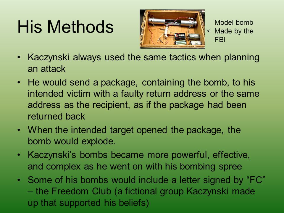 His Methods Kaczynski always used the same tactics when planning an attack He would send a package, containing the bomb, to his intended victim with a faulty return address or the same address as the recipient, as if the package had been returned back When the intended target opened the package, the bomb would explode.