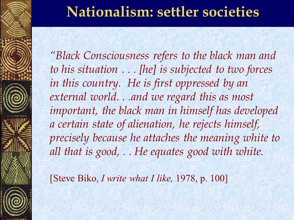 Nationalism: settler societies Black Consciousness refers to the black man and to his situation...