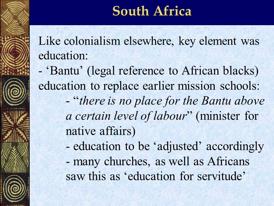 South Africa Like colonialism elsewhere, key element was education: - 'Bantu' (legal reference to African blacks) education to replace earlier mission schools: - there is no place for the Bantu above a certain level of labour (minister for native affairs) - education to be 'adjusted' accordingly - many churches, as well as Africans saw this as 'education for servitude'