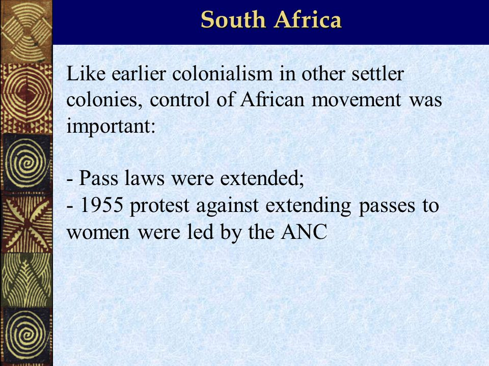 South Africa Like earlier colonialism in other settler colonies, control of African movement was important: - Pass laws were extended; protest against extending passes to women were led by the ANC