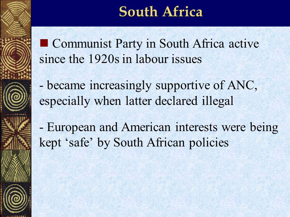 South Africa Communist Party in South Africa active since the 1920s in labour issues - became increasingly supportive of ANC, especially when latter declared illegal - European and American interests were being kept 'safe' by South African policies